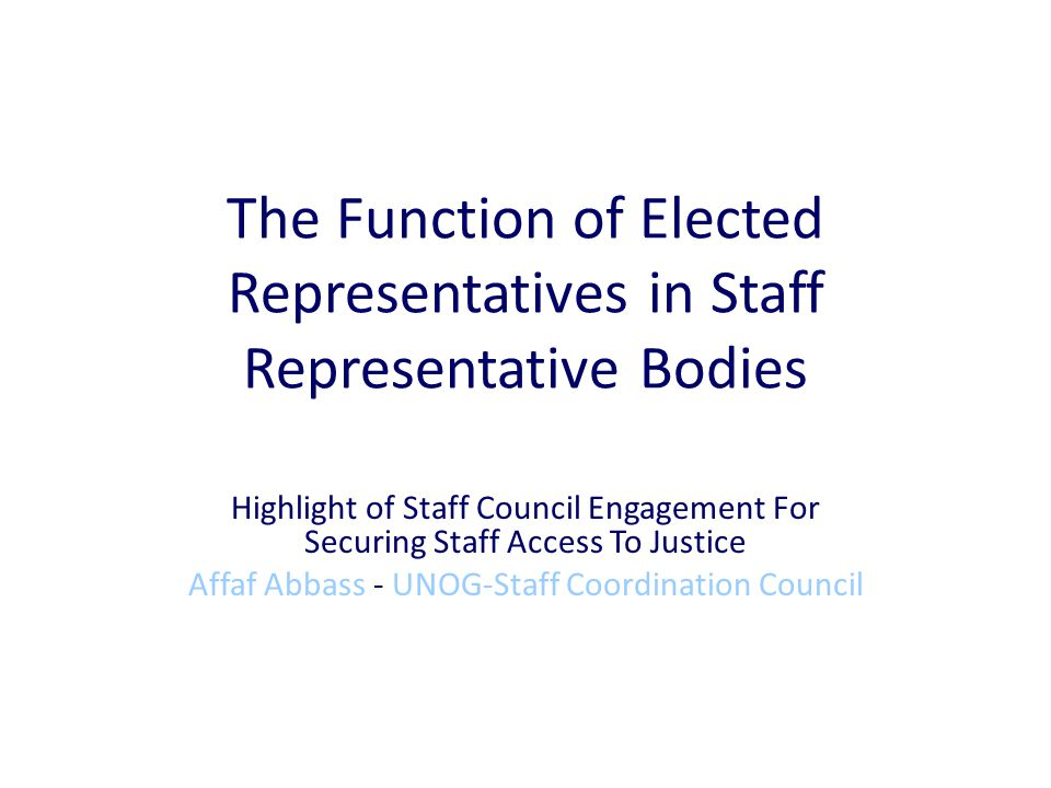 The Function of Elected Representatives in Staff Representative Bodies Highlight of Staff Council Engagement For Securing Staff Access To Justice Affaf Abbass - UNOG-Staff Coordination Council