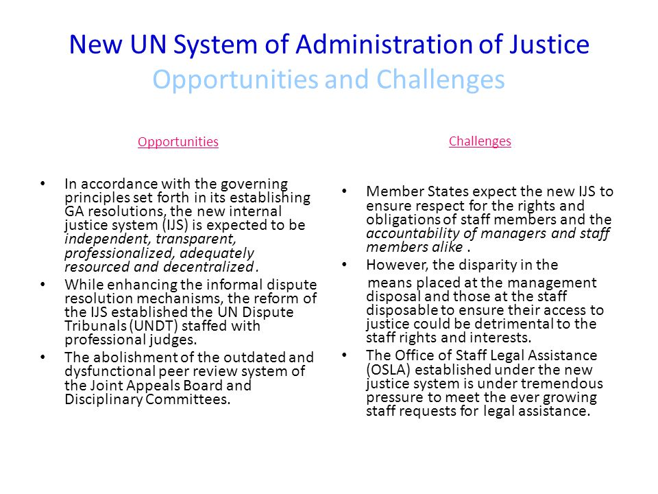 New UN System of Administration of Justice Opportunities and Challenges Opportunities In accordance with the governing principles set forth in its establishing GA resolutions, the new internal justice system (IJS) is expected to be independent, transparent, professionalized, adequately resourced and decentralized.