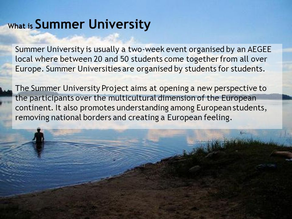 What is Summer University Summer University is usually a two-week event organised by an AEGEE local where between 20 and 50 students come together from all over Europe.