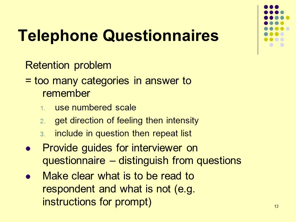 13 Telephone Questionnaires Retention problem = too many categories in answer to remember 1.