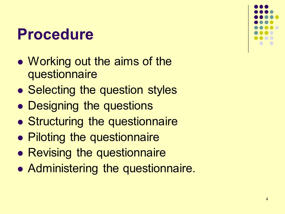 4 Procedure Working out the aims of the questionnaire Selecting the question styles Designing the questions Structuring the questionnaire Piloting the questionnaire Revising the questionnaire Administering the questionnaire.
