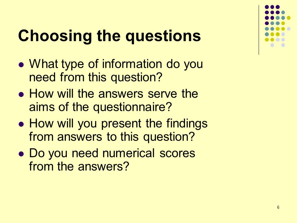 6 Choosing the questions What type of information do you need from this question.