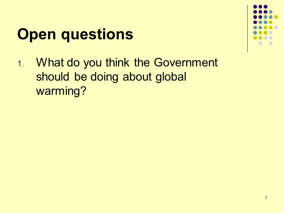 7 Open questions 1. What do you think the Government should be doing about global warming?