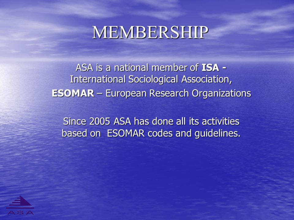 MEMBERSHIP ASA is a national member of ISA - International Sociological Association, ESOMAR – European Research Organizations Since 2005 ASA has done all its activities based on ESOMAR codes and guidelines.