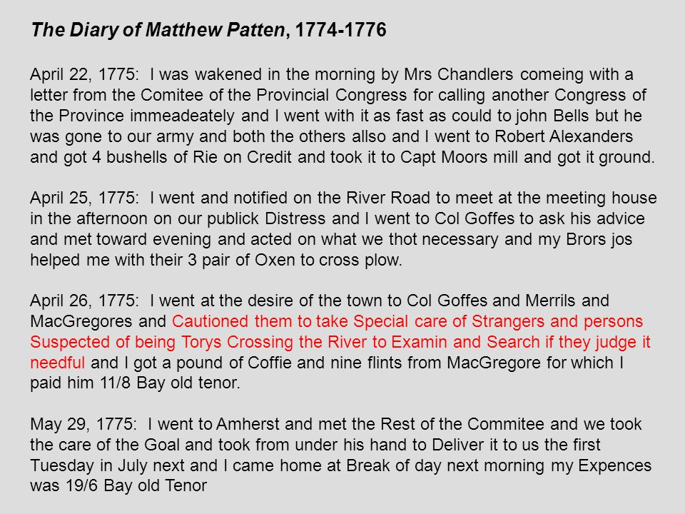 The Diary of Matthew Patten, 1774-1776 April 22, 1775: I was wakened in the morning by Mrs Chandlers comeing with a letter from the Comitee of the Provincial Congress for calling another Congress of the Province immeadeately and I went with it as fast as could to john Bells but he was gone to our army and both the others allso and I went to Robert Alexanders and got 4 bushells of Rie on Credit and took it to Capt Moors mill and got it ground.