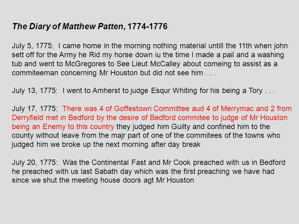The Diary of Matthew Patten, 1774-1776 July 5, 1775: I came home in the morning nothing material untill the 11th when john sett off for the Army he Rid my horse down iu the time I made a pail and a washing tub and went to McGregores to See Lieut McCalley about comeing to assist as a commiteeman concerning Mr Houston but did not see him...
