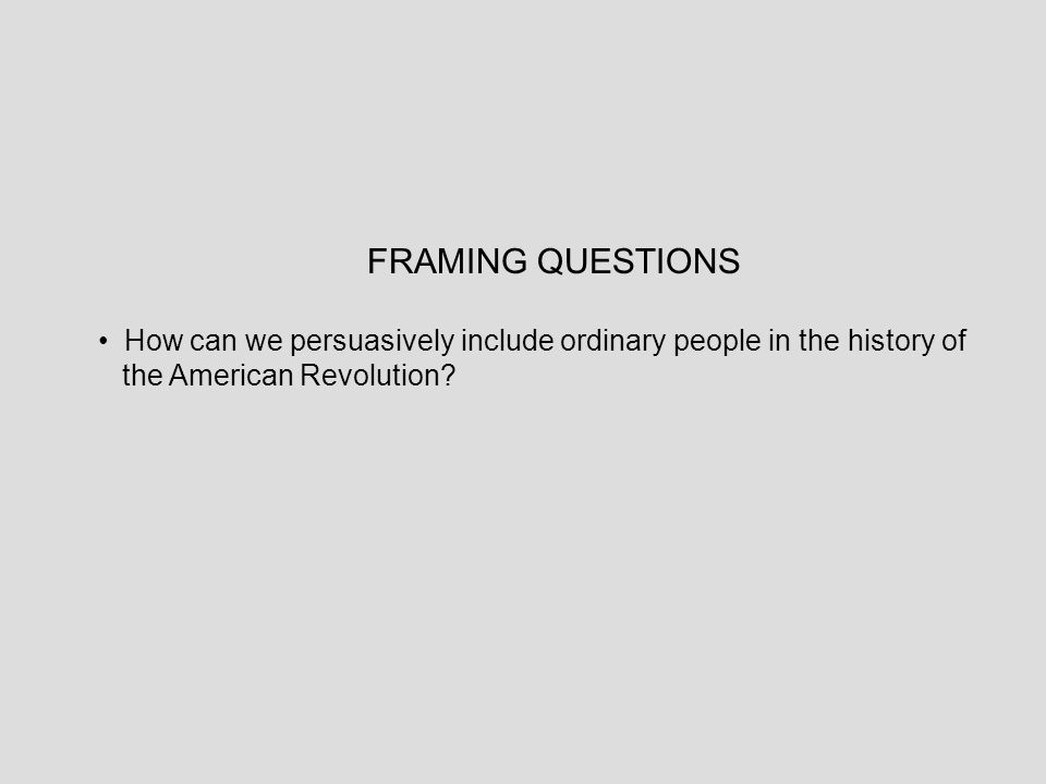 FRAMING QUESTIONS How can we persuasively include ordinary people in the history of the American Revolution