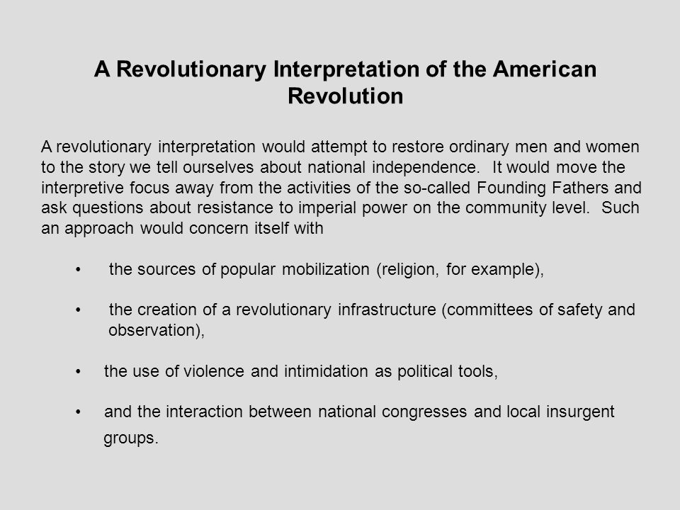 A Revolutionary Interpretation of the American Revolution A revolutionary interpretation would attempt to restore ordinary men and women to the story we tell ourselves about national independence.