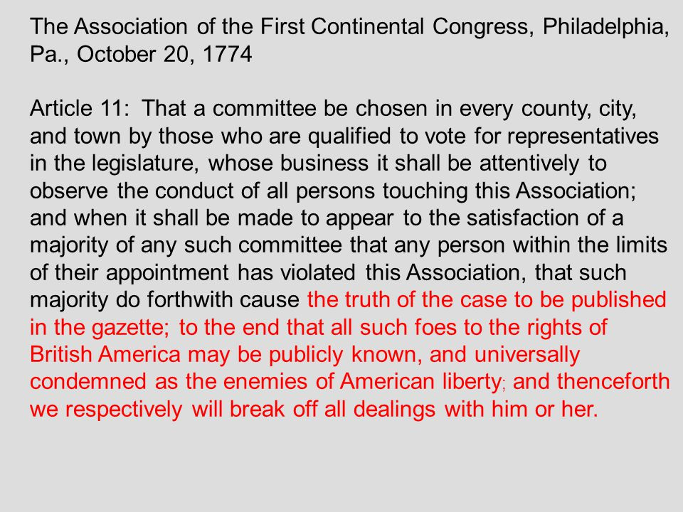 The Association of the First Continental Congress, Philadelphia, Pa., October 20, 1774 Article 11: That a committee be chosen in every county, city, and town by those who are qualified to vote for representatives in the legislature, whose business it shall be attentively to observe the conduct of all persons touching this Association; and when it shall be made to appear to the satisfaction of a majority of any such committee that any person within the limits of their appointment has violated this Association, that such majority do forthwith cause the truth of the case to be published in the gazette; to the end that all such foes to the rights of British America may be publicly known, and universally condemned as the enemies of American liberty ; and thenceforth we respectively will break off all dealings with him or her.