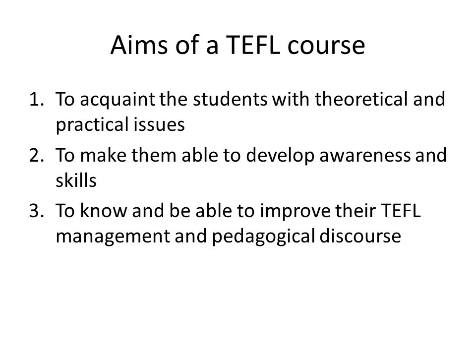 Aims of a TEFL course 1.To acquaint the students with theoretical and practical issues 2.To make them able to develop awareness and skills 3.To know and be able to improve their TEFL management and pedagogical discourse