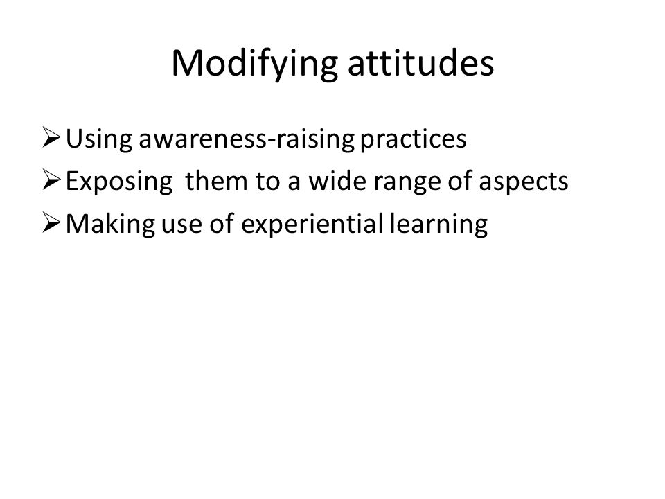 Modifying attitudes  Using awareness-raising practices  Exposing them to a wide range of aspects  Making use of experiential learning