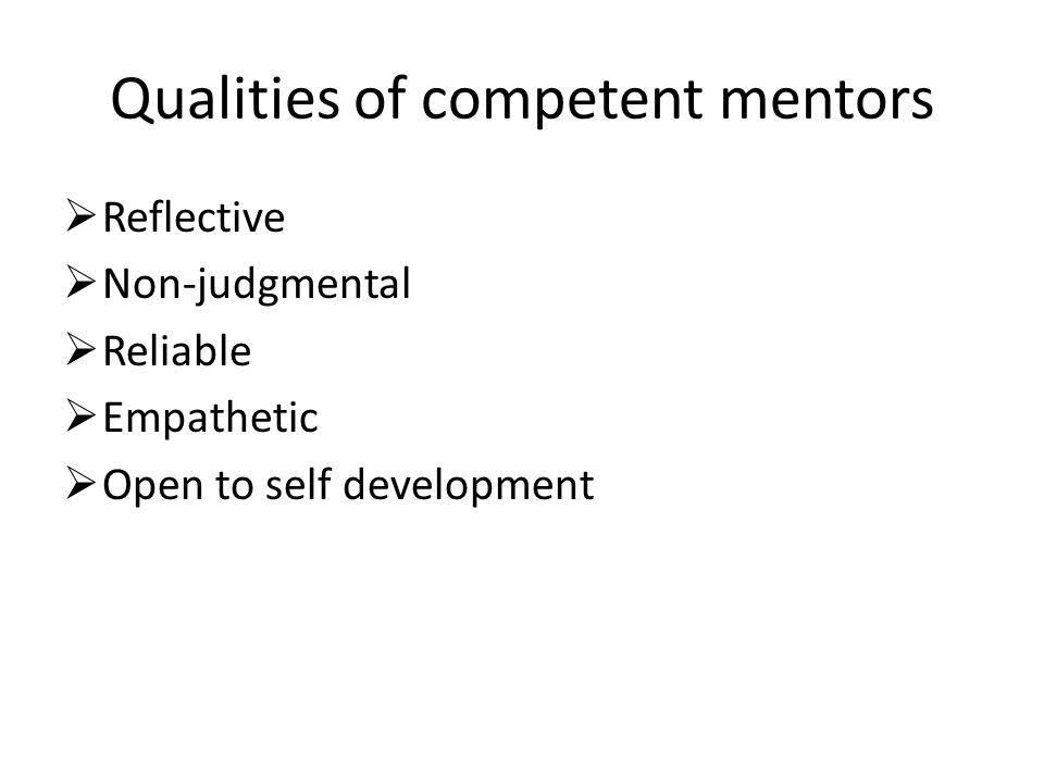 Qualities of competent mentors  Reflective  Non-judgmental  Reliable  Empathetic  Open to self development