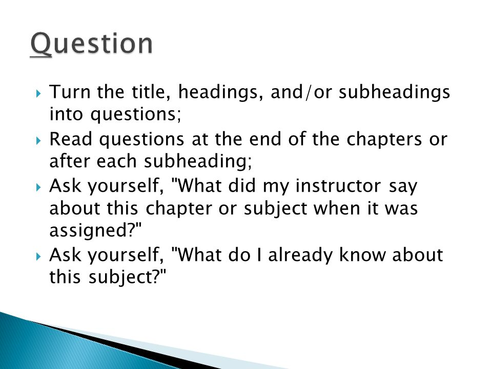  Turn the title, headings, and/or subheadings into questions;  Read questions at the end of the chapters or after each subheading;  Ask yourself, What did my instructor say about this chapter or subject when it was assigned?  Ask yourself, What do I already know about this subject?