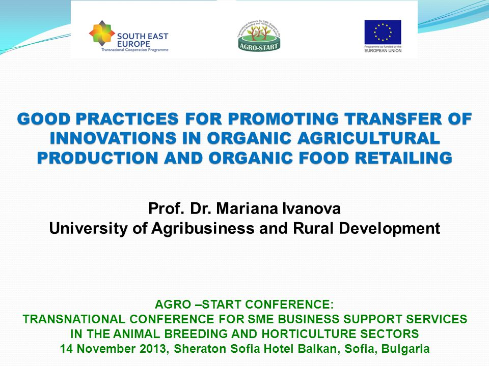 GOOD PRACTICES FOR PROMOTING TRANSFER OF INNOVATIONS IN ORGANIC AGRICULTURAL PRODUCTION AND ORGANIC FOOD RETAILING AGRO –START CONFERENCE: TRANSNATIONAL CONFERENCE FOR SME BUSINESS SUPPORT SERVICES IN THE ANIMAL BREEDING AND HORTICULTURE SECTORS 14 November 2013, Sheraton Sofia Hotel Balkan, Sofia, Bulgaria Prof.