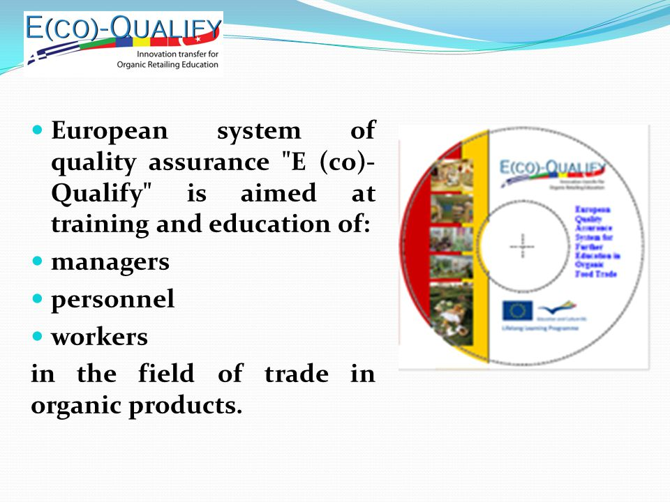 European system of quality assurance E (co)- Qualify is aimed at training and education of: managers personnel workers in the field of trade in organic products.
