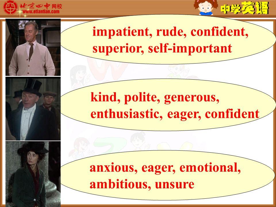 kind, polite, generous, enthusiastic, eager, confident impatient, rude, confident, superior, self-important anxious, eager, emotional, ambitious, unsure