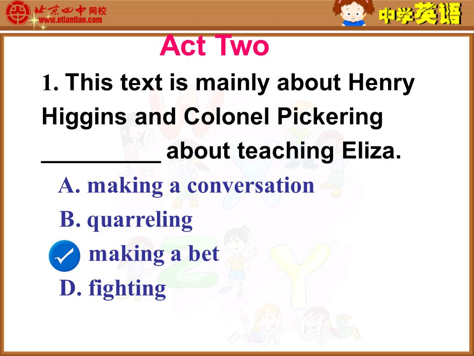 1. This text is mainly about Henry Higgins and Colonel Pickering _________ about teaching Eliza.