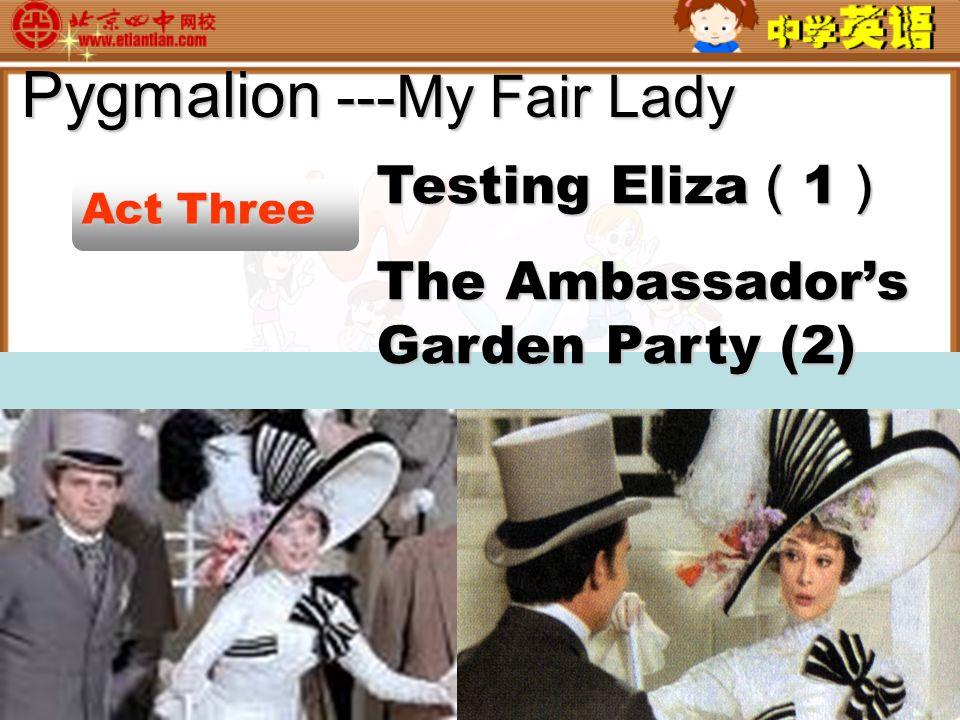 Pygmalion ---My Fair Lady Act Three Testing Eliza ( 1 ) The Ambassador's Garden Party (2)