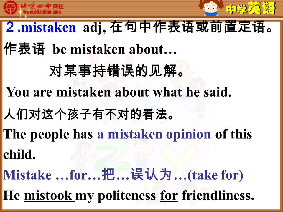 2.mistaken adj, 在句中作表语或前置定语。 作表语 be mistaken about… 对某事持错误的见解。 You are mistaken about what he said.