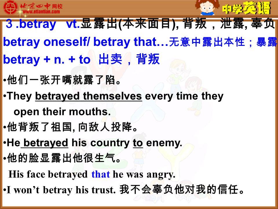 3.betray vt. 显露出 ( 本来面目 ), 背叛,泄露, 辜负 betray oneself/ betray that… 无意中露出本性;暴露 betray + n.