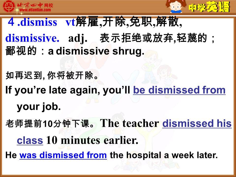 如再迟到, 你将被开除。 If you're late again, you'll be dismissed from your job.