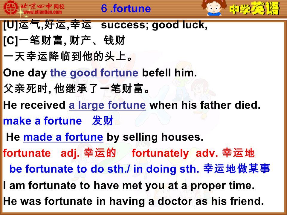 6.fortune [U] 运气, 好运, 幸运 success; good luck, [C] 一笔财富, 财产、钱财 一天幸运降临到他的头上。 One day the good fortune befell him.