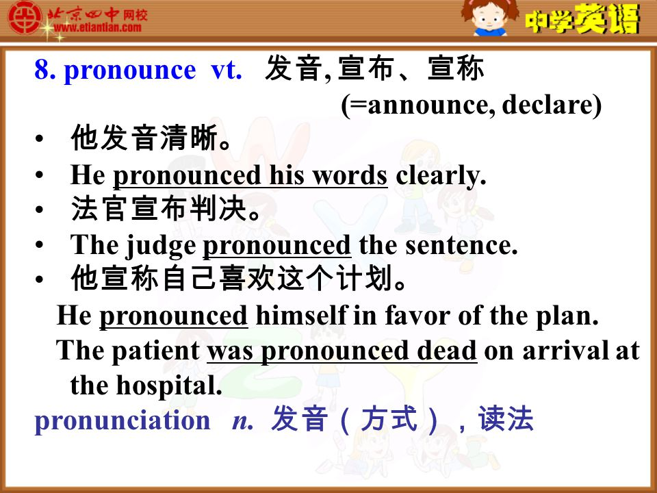 8. pronounce vt. 发音, 宣布、宣称 (=announce, declare) 他发音清晰。 He pronounced his words clearly.