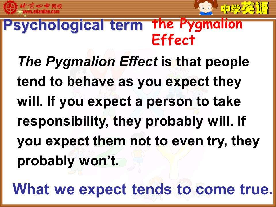 the Pygmalion Effect The Pygmalion Effect is that people tend to behave as you expect they will.
