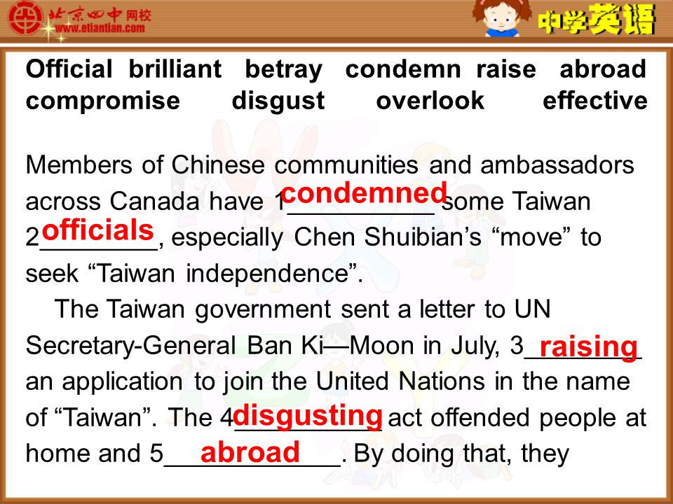 Official brilliant betray condemn raise abroad compromise disgust overlook effective Members of Chinese communities and ambassadors across Canada have 1__________ some Taiwan 2________, especially Chen Shuibian's move to seek Taiwan independence .