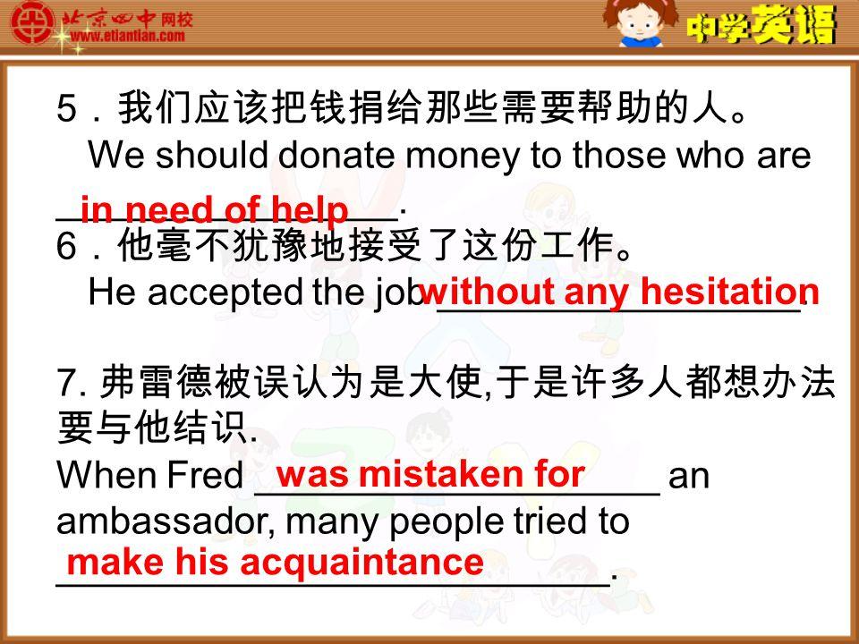 5 .我们应该把钱捐给那些需要帮助的人。 We should donate money to those who are ________________.