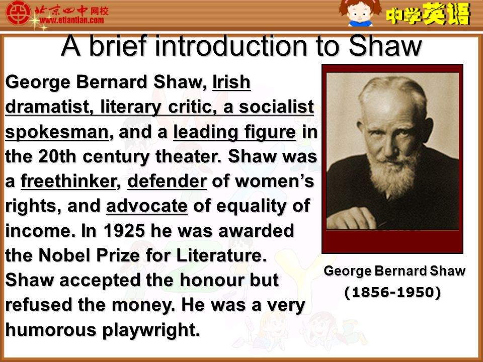 A brief introduction to Shaw George Bernard Shaw, Irish dramatist, literary critic, a socialist spokesman, and a leading figure in the 20th century theater.
