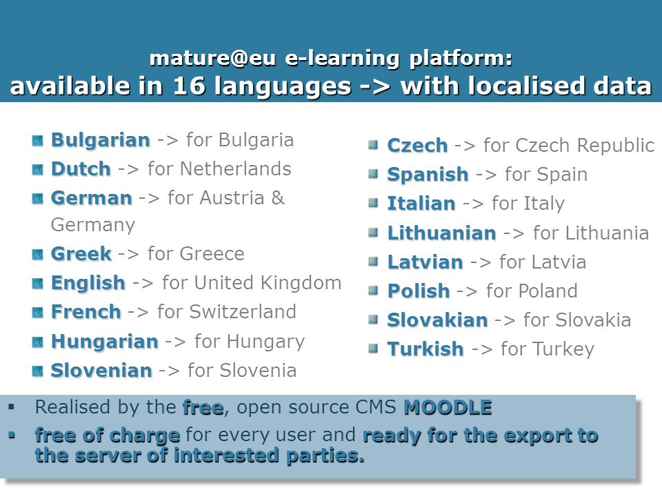 25 Nov 2010, Brussels 8 mature@eu e-learning platform: available in 16 languages -> with localised data Bulgarian Bulgarian -> for Bulgaria Dutch Dutch -> for Netherlands German German -> for Austria & Germany Greek Greek -> for Greece English English -> for United Kingdom French French -> for Switzerland Hungarian Hungarian -> for Hungary Slovenian Slovenian -> for Slovenia freeMOODLE  Realised by the free, open source CMS MOODLE  free of chargeready for the export to the server of interested parties.