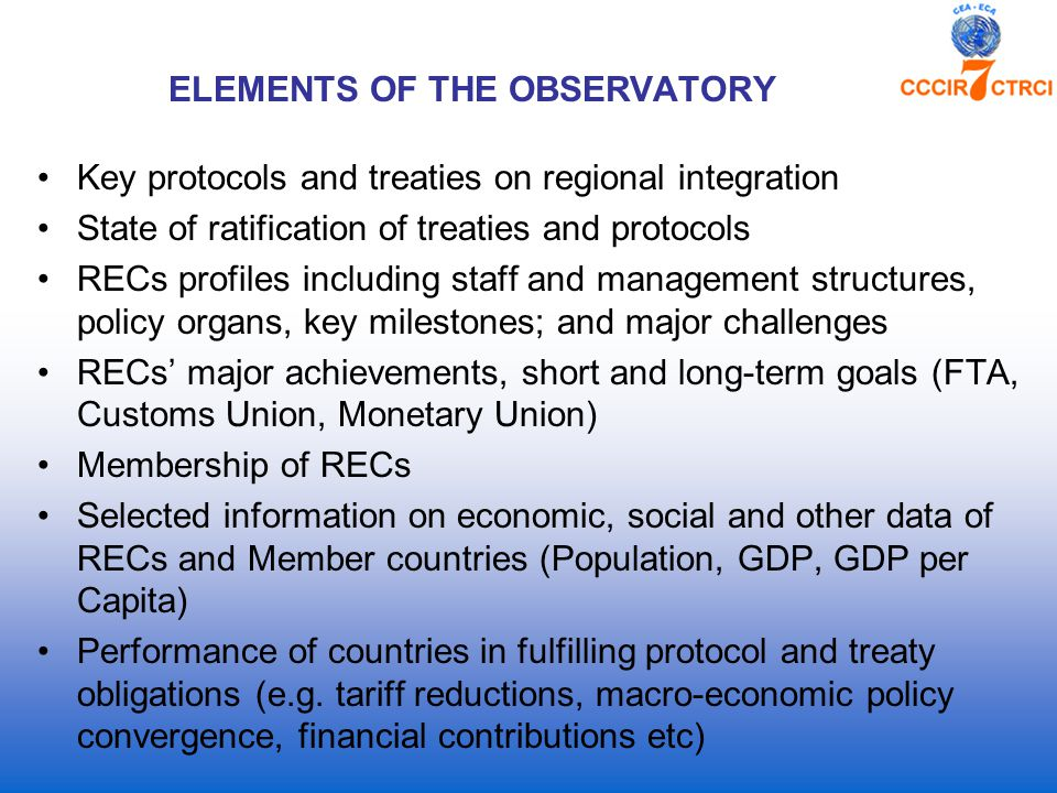 ELEMENTS OF THE OBSERVATORY Key protocols and treaties on regional integration State of ratification of treaties and protocols RECs profiles including staff and management structures, policy organs, key milestones; and major challenges RECs' major achievements, short and long-term goals (FTA, Customs Union, Monetary Union) Membership of RECs Selected information on economic, social and other data of RECs and Member countries (Population, GDP, GDP per Capita) Performance of countries in fulfilling protocol and treaty obligations (e.g.