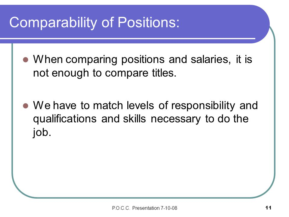 P.O.C.C. Presentation 7-10-0811 Comparability of Positions: When comparing positions and salaries, it is not enough to compare titles. We have to matc