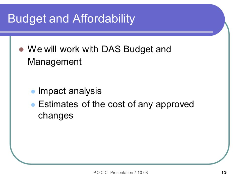 P.O.C.C. Presentation 7-10-0813 Budget and Affordability We will work with DAS Budget and Management Impact analysis Estimates of the cost of any appr