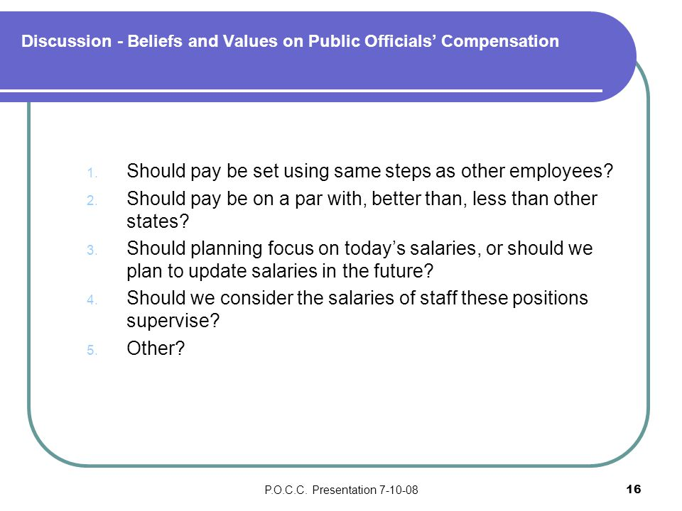 P.O.C.C. Presentation 7-10-0816 Discussion - Beliefs and Values on Public Officials' Compensation 1. Should pay be set using same steps as other emplo