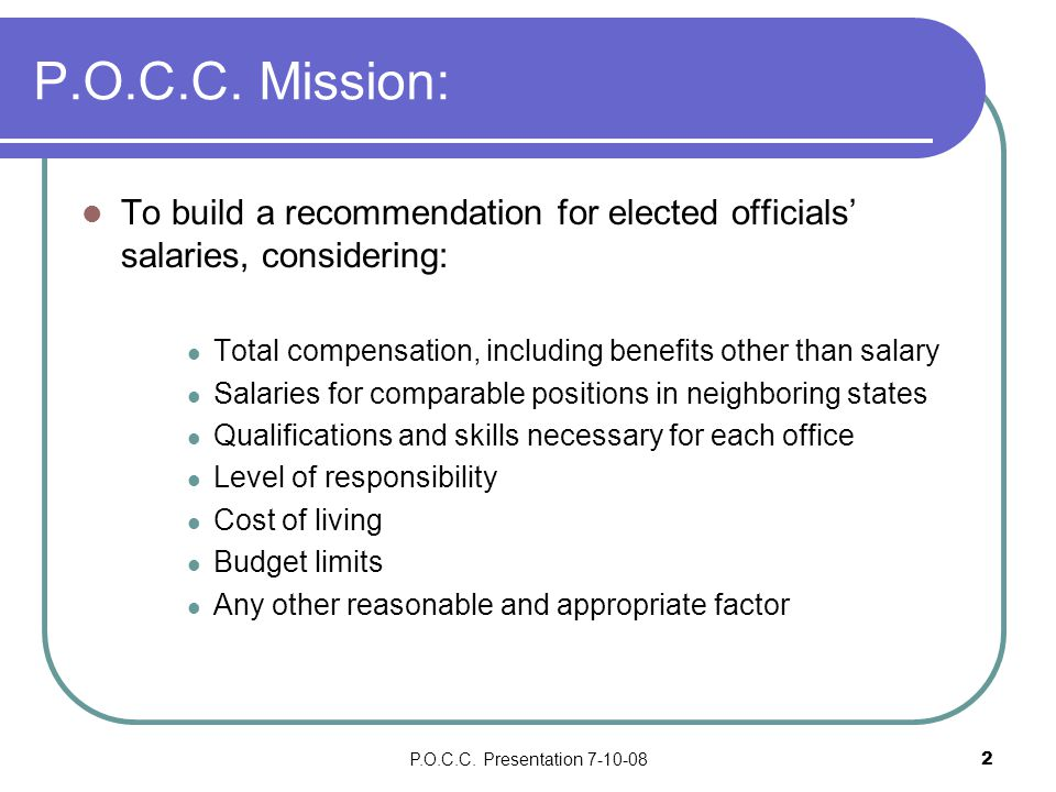 P.O.C.C. Presentation 7-10-082 P.O.C.C. Mission: To build a recommendation for elected officials' salaries, considering: Total compensation, including