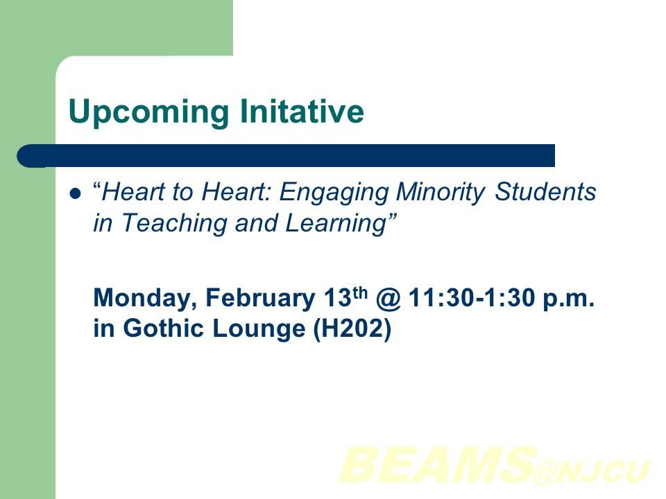 BEAMS @NJCU Upcoming Initative Heart to Heart: Engaging Minority Students in Teaching and Learning Monday, February 13 th @ 11:30-1:30 p.m.