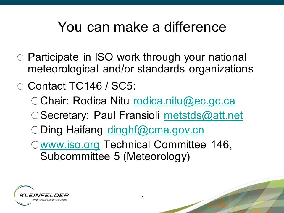 10 You can make a difference Participate in ISO work through your national meteorological and/or standards organizations Contact TC146 / SC5: Chair: Rodica Nitu rodica.nitu@ec.gc.carodica.nitu@ec.gc.ca Secretary: Paul Fransioli metstds@att.netmetstds@att.net Ding Haifang dinghf@cma.gov.cndinghf@cma.gov.cn www.iso.orgwww.iso.org Technical Committee 146, Subcommittee 5 (Meteorology)