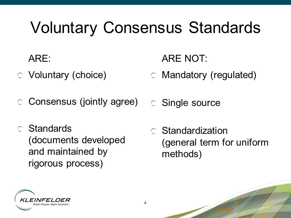 4 Voluntary Consensus Standards ARE: Voluntary (choice) Consensus (jointly agree) Standards (documents developed and maintained by rigorous process) ARE NOT: Mandatory (regulated) Single source Standardization (general term for uniform methods)