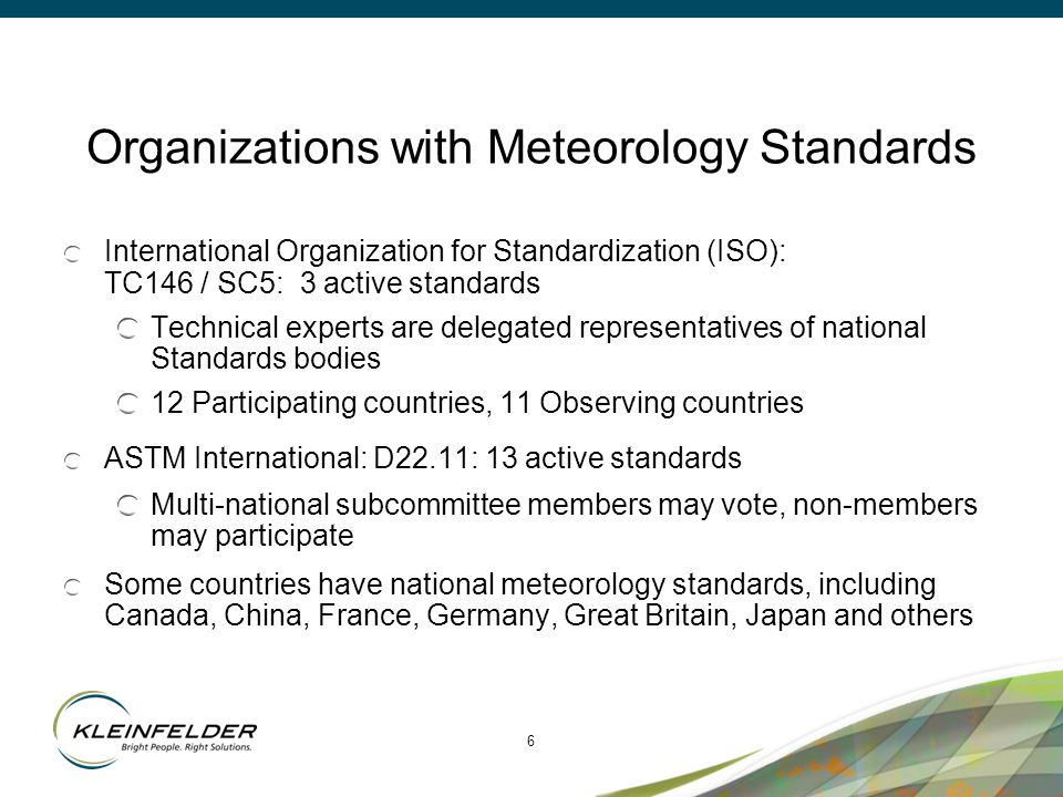 6 Organizations with Meteorology Standards International Organization for Standardization (ISO): TC146 / SC5: 3 active standards Technical experts are delegated representatives of national Standards bodies 12 Participating countries, 11 Observing countries ASTM International: D22.11: 13 active standards Multi-national subcommittee members may vote, non-members may participate Some countries have national meteorology standards, including Canada, China, France, Germany, Great Britain, Japan and others