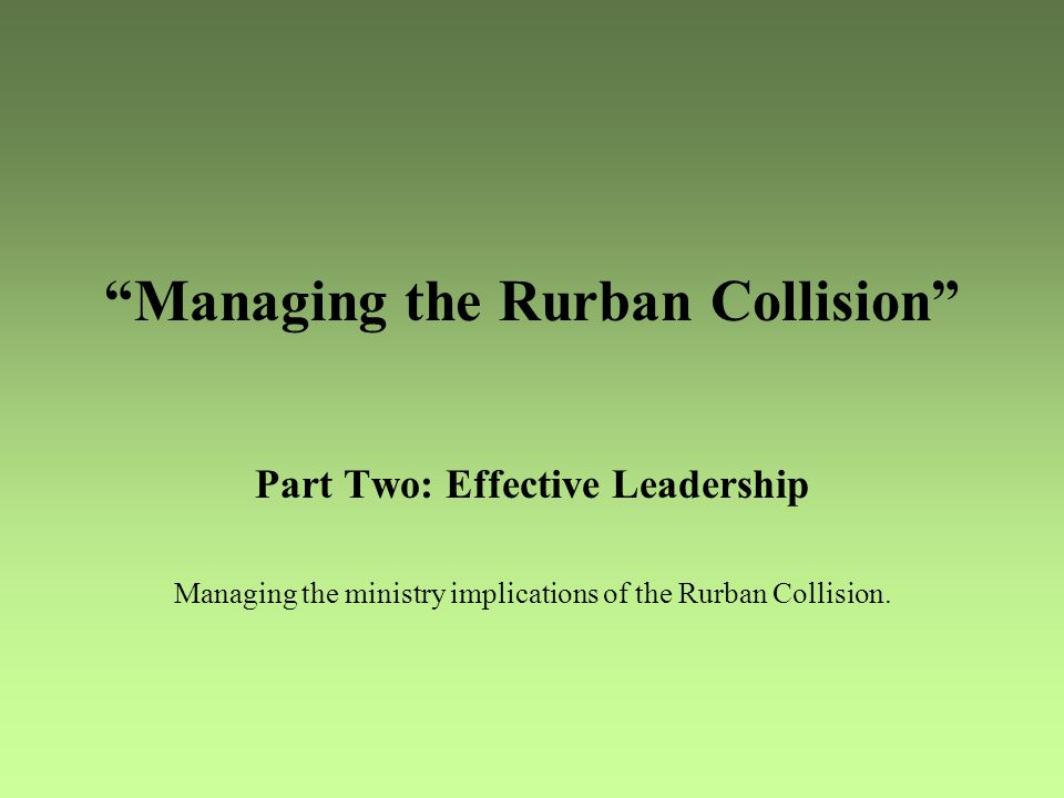 Managing the Rurban Collision Part Two: Effective Leadership Managing the ministry implications of the Rurban Collision.