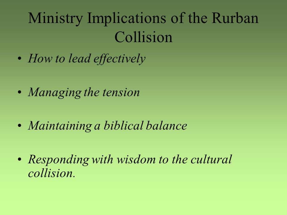 Ministry Implications of the Rurban Collision How to lead effectively Managing the tension Maintaining a biblical balance Responding with wisdom to the cultural collision.
