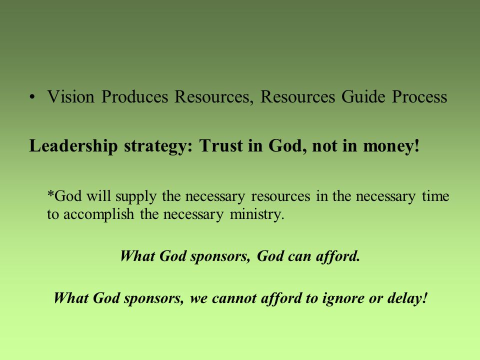 Vision Produces Resources, Resources Guide Process Leadership strategy: Trust in God, not in money.