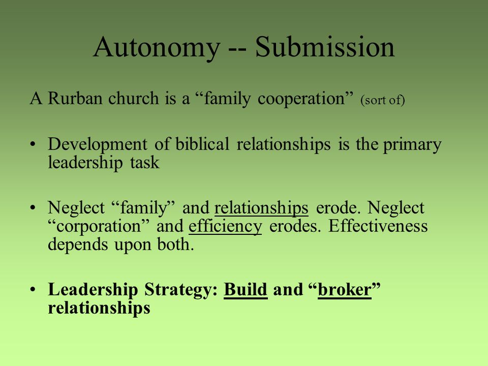 Autonomy -- Submission A Rurban church is a family cooperation (sort of) Development of biblical relationships is the primary leadership task Neglect family and relationships erode.