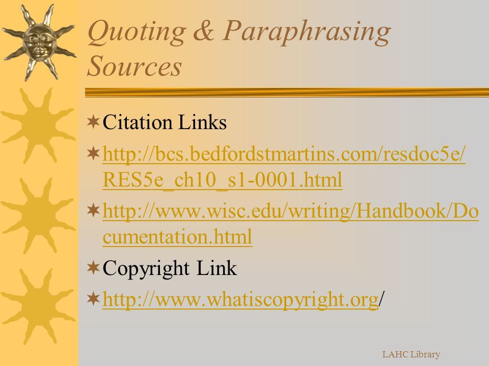 Quoting & Paraphrasing Sources  Citation Links  http://bcs.bedfordstmartins.com/resdoc5e/ RES5e_ch10_s1-0001.html http://bcs.bedfordstmartins.com/resdoc5e/ RES5e_ch10_s1-0001.html  http://www.wisc.edu/writing/Handbook/Do cumentation.html http://www.wisc.edu/writing/Handbook/Do cumentation.html  Copyright Link  http://www.whatiscopyright.org/ http://www.whatiscopyright.org LAHC Library