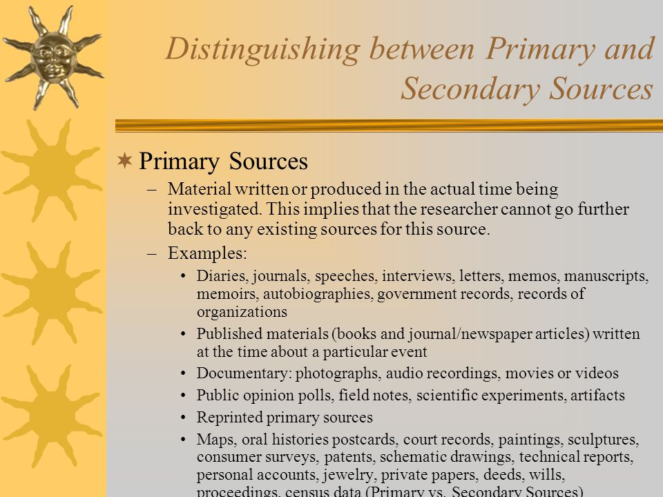 Distinguishing between Primary and Secondary Sources  Primary Sources –Material written or produced in the actual time being investigated.