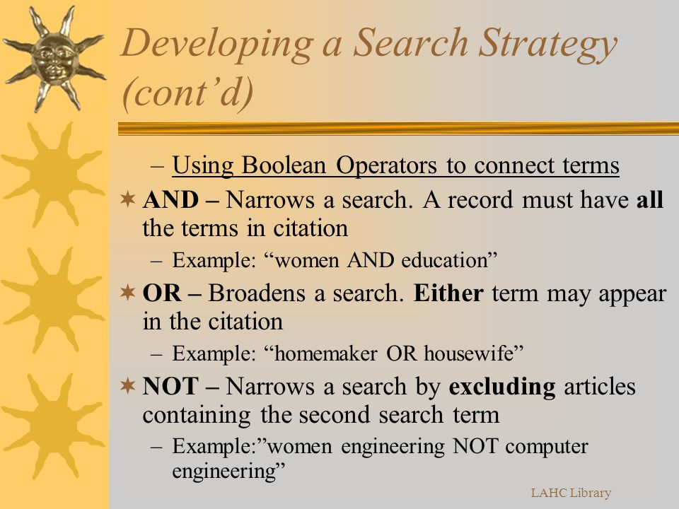 Developing a Search Strategy (cont'd) –Using Boolean Operators to connect terms  AND – Narrows a search.