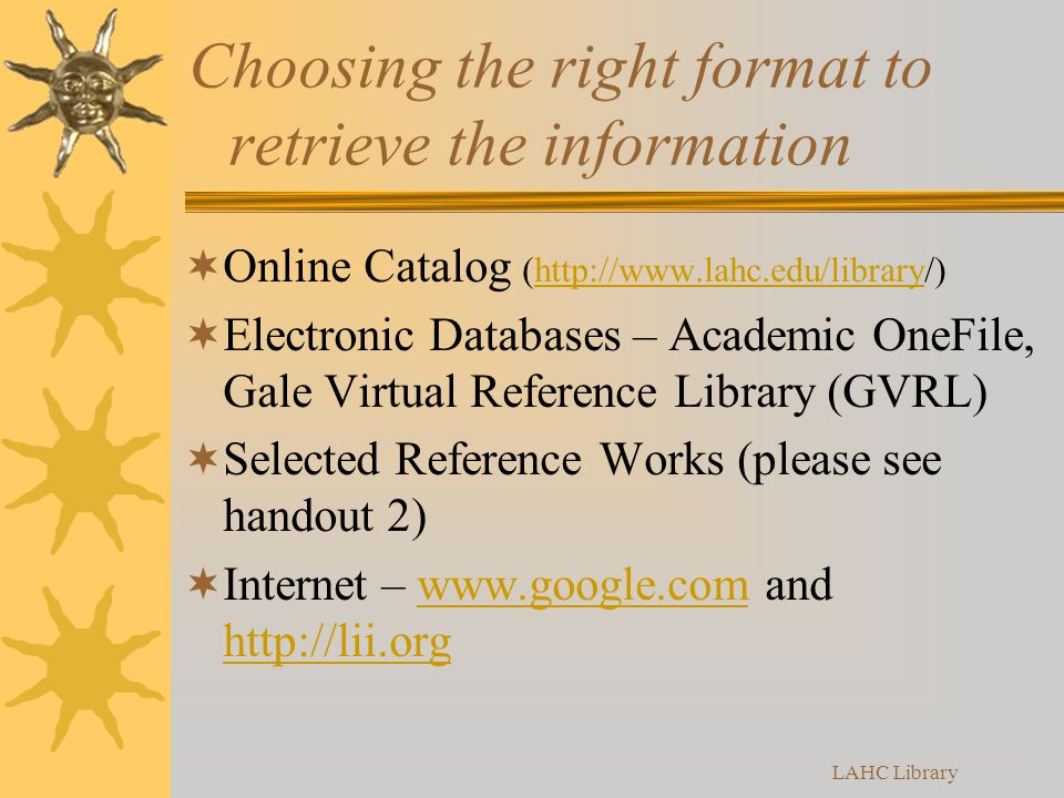 Choosing the right format to retrieve the information  Online Catalog (http://www.lahc.edu/library/)http://www.lahc.edu/library  Electronic Databases – Academic OneFile, Gale Virtual Reference Library (GVRL)  Selected Reference Works (please see handout 2)  Internet – www.google.com and http://lii.orgwww.google.com http://lii.org LAHC Library