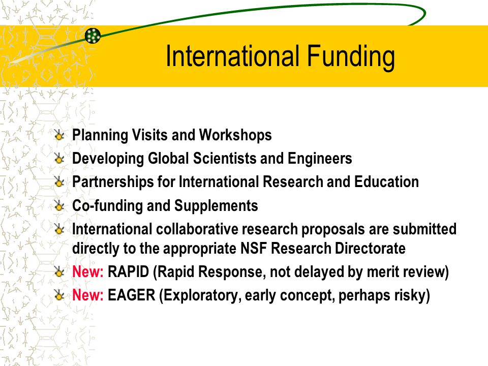 Research Directorate Support for International Activities Most funding for international activities comes from awards made by the research directorates NSF supports expenses of US scientists and students (limited support possible for foreign counterparts in developing countries) OISE can co-fund these projects with certain restrictions and preferences Contact discipline program officer and/or relevant regional OISE program officer